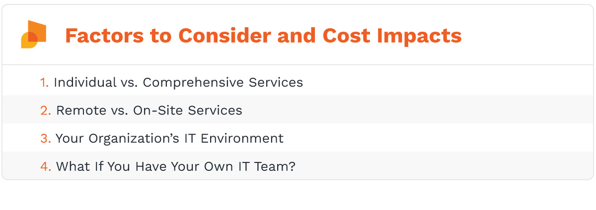 The factors and their impacts to consider when looking at managed it pricing are: individual vs. comprehensive services, remote vs. on-site services, your organization's IT environment, what if you have your own IT team?