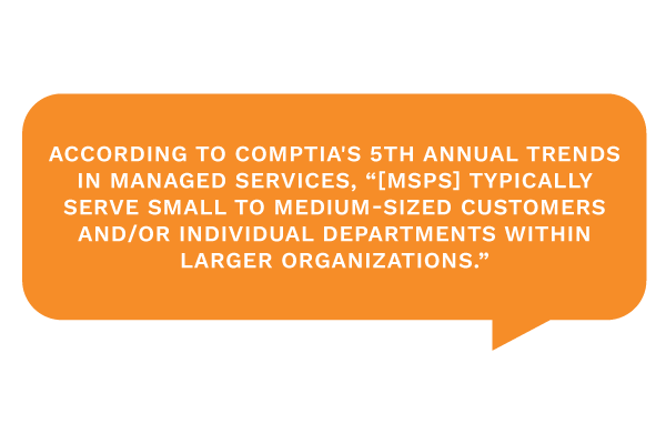 "According to CompTIA's 5th Annual Trends in Managed Services, ""[MSPs] typically serve small to medium-sized customers and/or individual departments within larger organizations."""