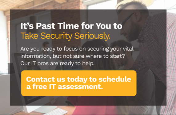 It's past time for you to take security seriously. Are you ready to focus on securing our vital information, but not sure where to start? Our IT pros are ready to help. Contact us today to schedule a free IT assessment.