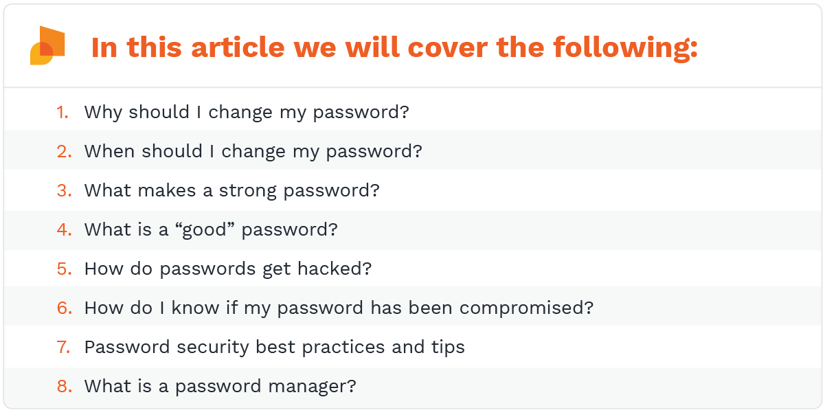 """In this article we will cover the following:   Why should I change my password?  When should I change my password?  What makes a strong password?  What is a """"good"""" password?  How do passwords get hacked?  How do I know if my password has been compromised?  Password security best practices and tips  What is a password manager?"""