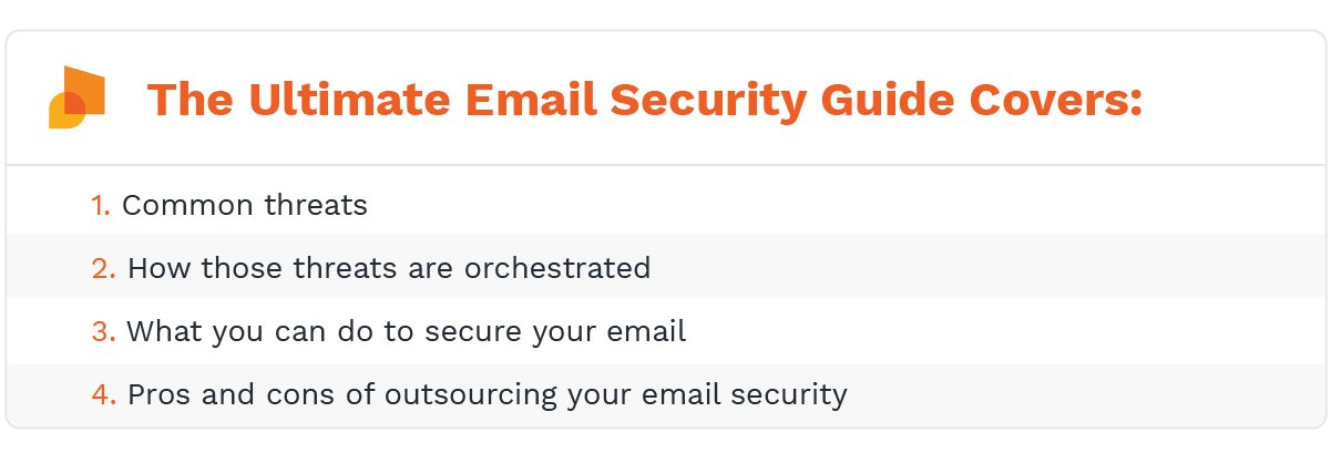 The ultimate email security guide covers: common threats, how those threats are orchestrated, what you can do to secure your email, and the pros and cons of outsourcing your email security